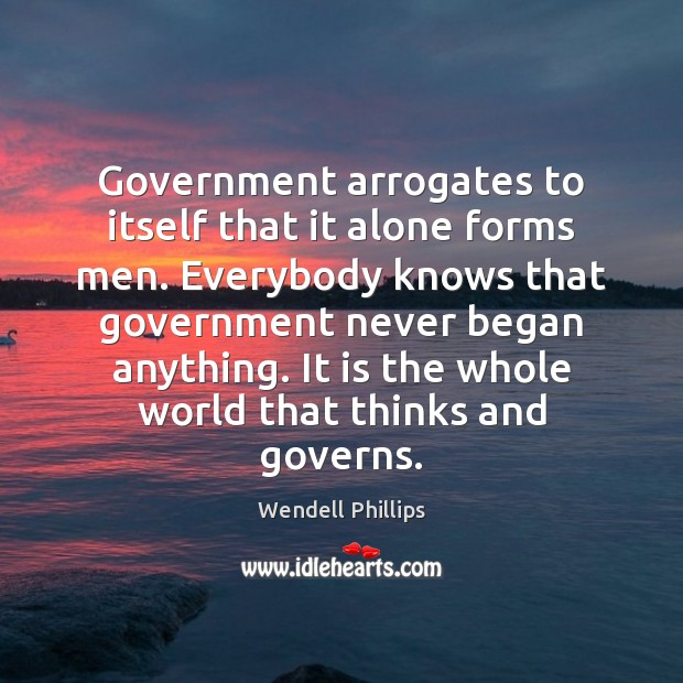 Government arrogates to itself that it alone forms men. Everybody knows that Wendell Phillips Picture Quote