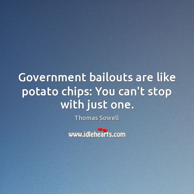 Image, Government bailouts are like potato chips: You can't stop with just one.
