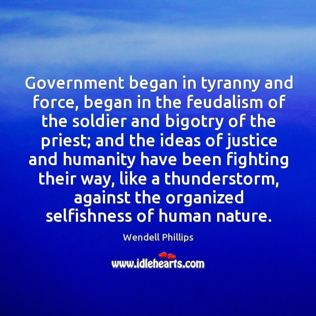 Government began in tyranny and force, began in the feudalism of the Wendell Phillips Picture Quote