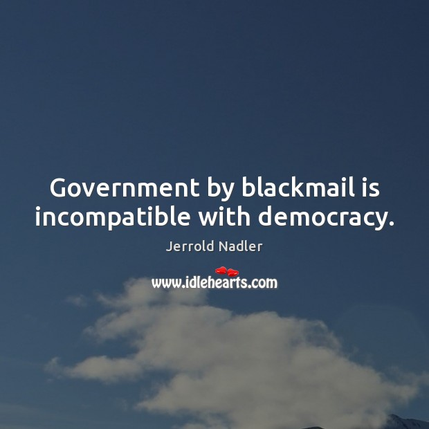 Government by blackmail is incompatible with democracy. Image