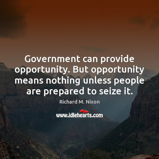 Government can provide opportunity. But opportunity means nothing unless people are prepared Image