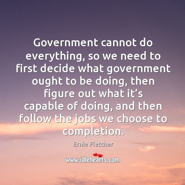 Government cannot do everything, so we need to first decide what government ought to be doing Image