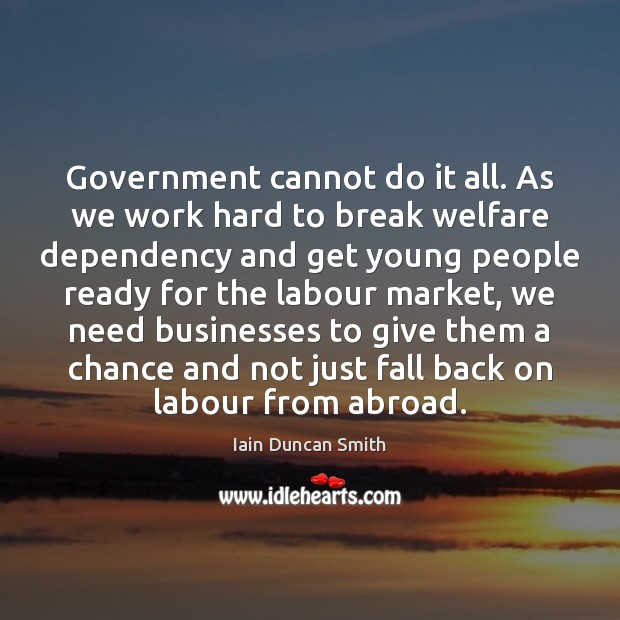 Government cannot do it all. As we work hard to break welfare Iain Duncan Smith Picture Quote