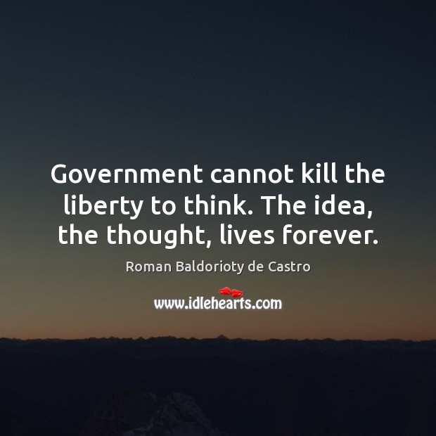 Government cannot kill the liberty to think. The idea, the thought, lives forever. Image