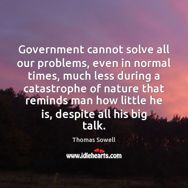Government cannot solve all our problems, even in normal times, much less Thomas Sowell Picture Quote