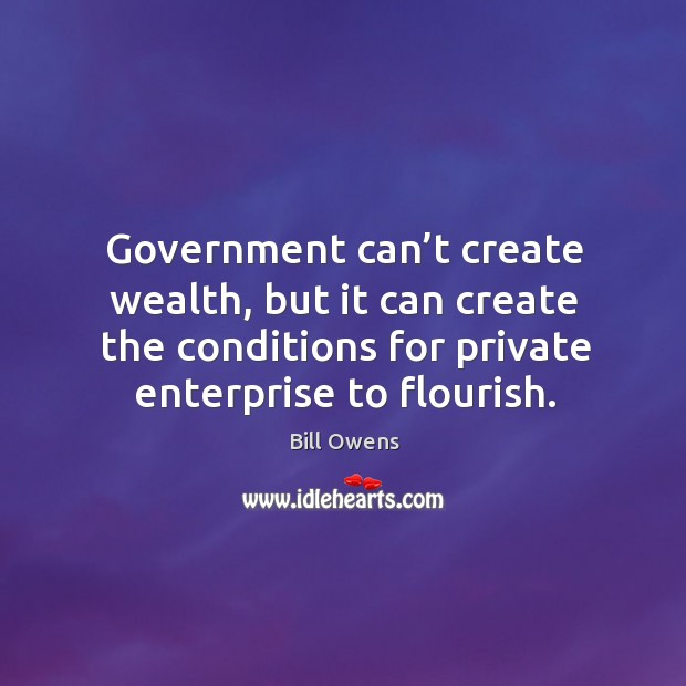 Government can't create wealth, but it can create the conditions for private enterprise to flourish. Image
