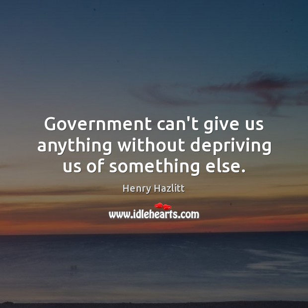 Image, Government can't give us anything without depriving us of something else.