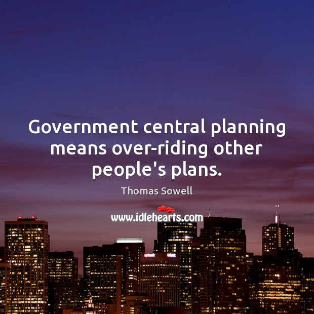 Government central planning means over-riding other people's plans. Thomas Sowell Picture Quote