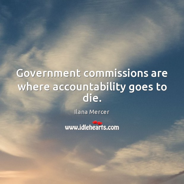 Government commissions are where accountability goes to die. Ilana Mercer Picture Quote