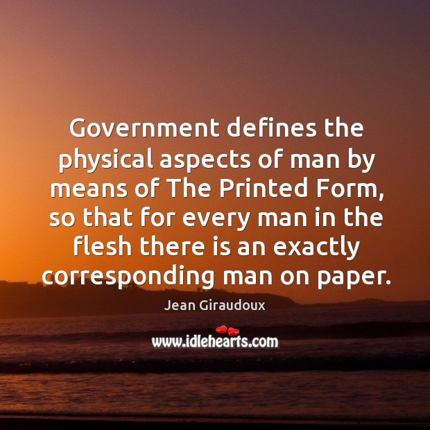 Government defines the physical aspects of man by means of The Printed Jean Giraudoux Picture Quote