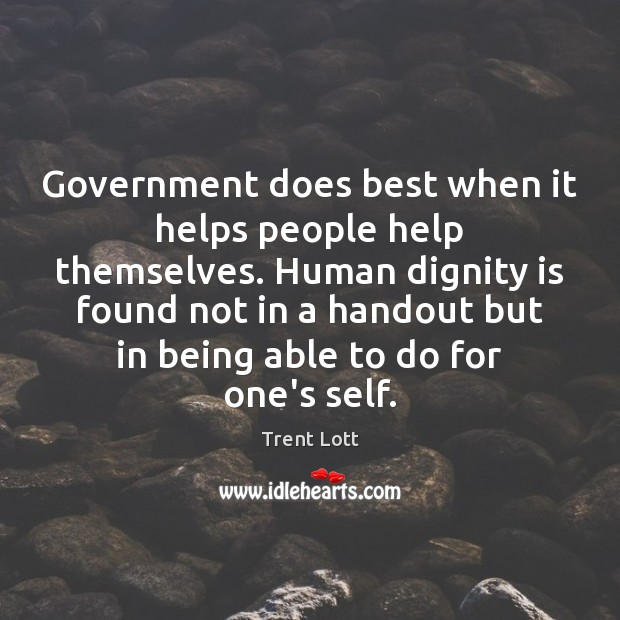 Government does best when it helps people help themselves. Human dignity is Dignity Quotes Image