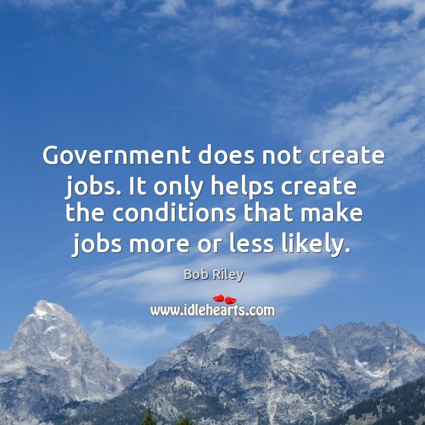 Government does not create jobs. It only helps create the conditions that make jobs more or less likely. Image