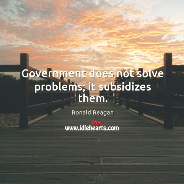 Image, Government does not solve problems; it subsidizes them.