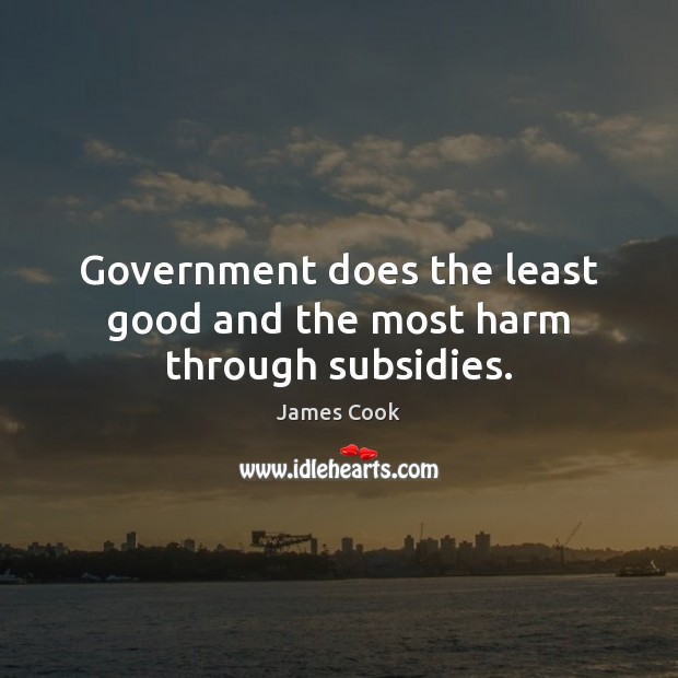 Government does the least good and the most harm through subsidies. James Cook Picture Quote