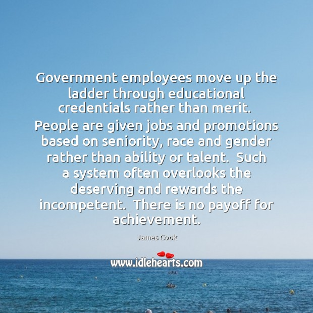 Government employees move up the ladder through educational credentials rather than merit. James Cook Picture Quote