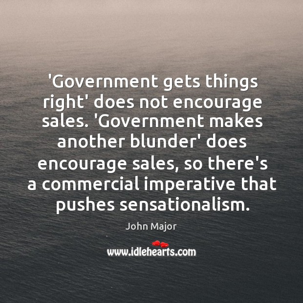 'Government gets things right' does not encourage sales. 'Government makes another blunder' John Major Picture Quote