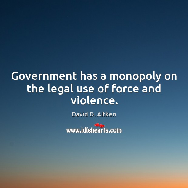 Government has a monopoly on the legal use of force and violence. Legal Quotes Image
