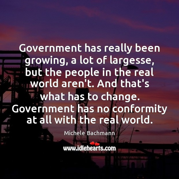 Government has really been growing, a lot of largesse, but the people Michele Bachmann Picture Quote