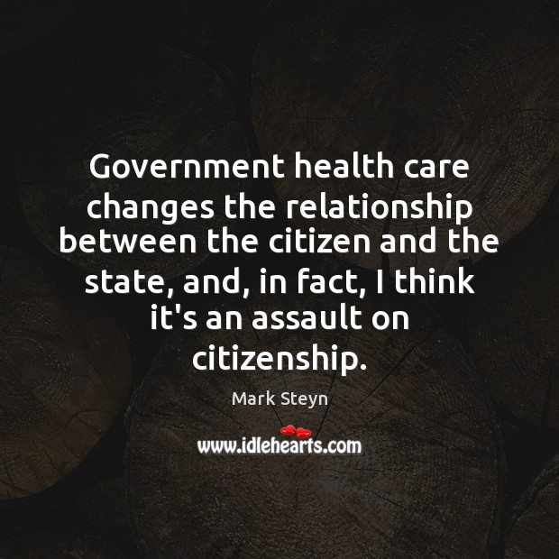 Government health care changes the relationship between the citizen and the state, Mark Steyn Picture Quote