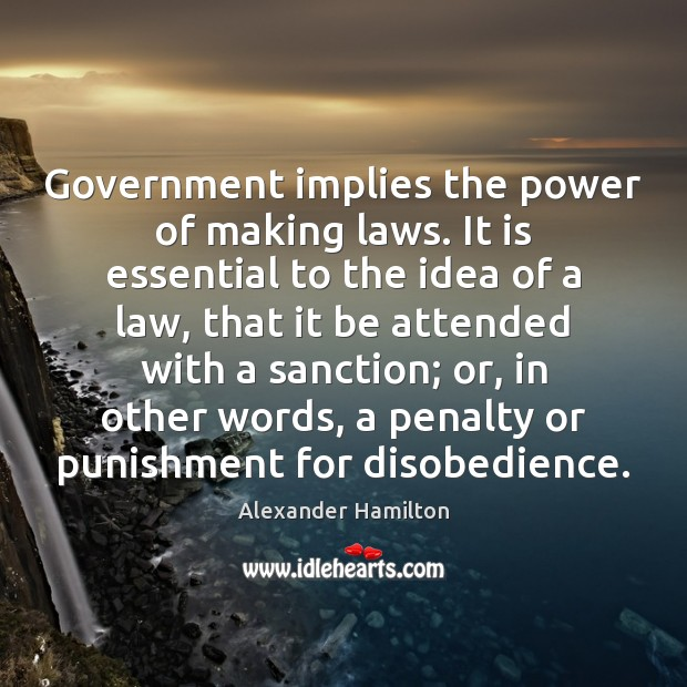 Government implies the power of making laws. It is essential to the Alexander Hamilton Picture Quote