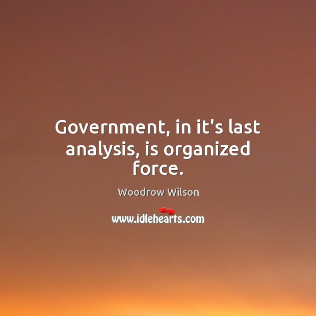 Image, Government, in it's last analysis, is organized force.