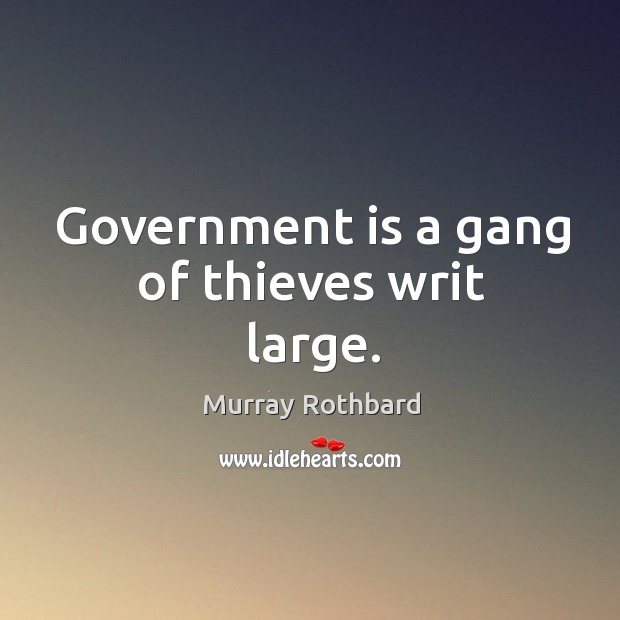 Government is a gang of thieves writ large. Image