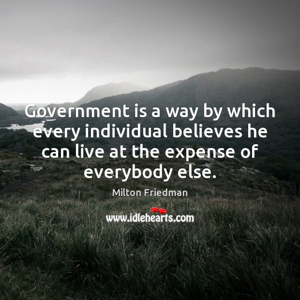 Government is a way by which every individual believes he can live Milton Friedman Picture Quote