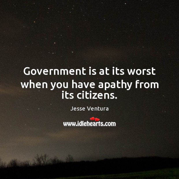 Government is at its worst when you have apathy from its citizens. Image