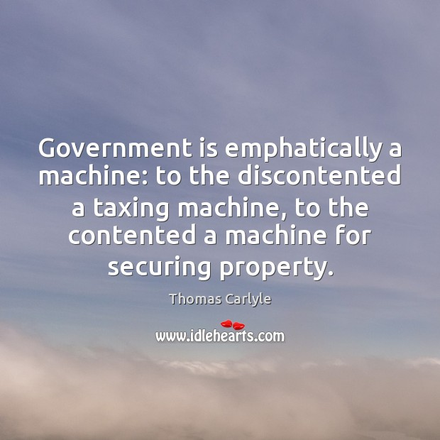 Government is emphatically a machine: to the discontented a taxing machine, to Image