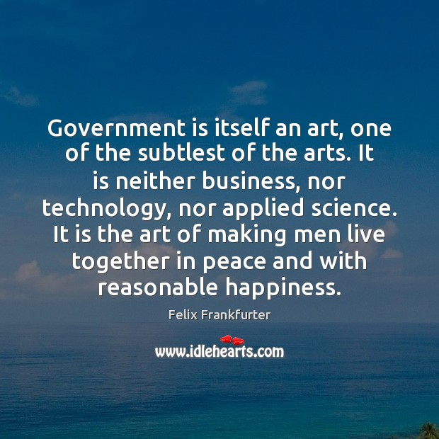 Image, Government is itself an art, one of the subtlest of the arts.