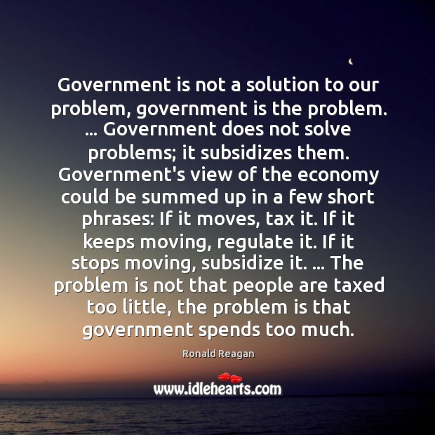 Image, Government is not a solution to our problem, government is the problem. …