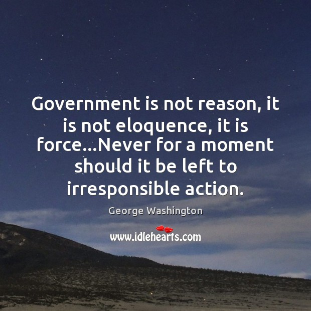 Image, Government is not reason, it is not eloquence, it is force…Never