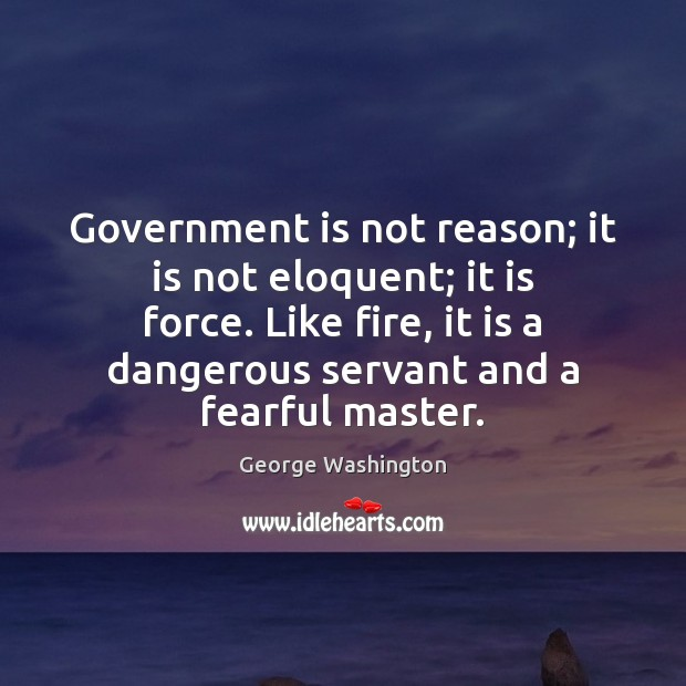 Government is not reason; it is not eloquent; it is force. Like Image