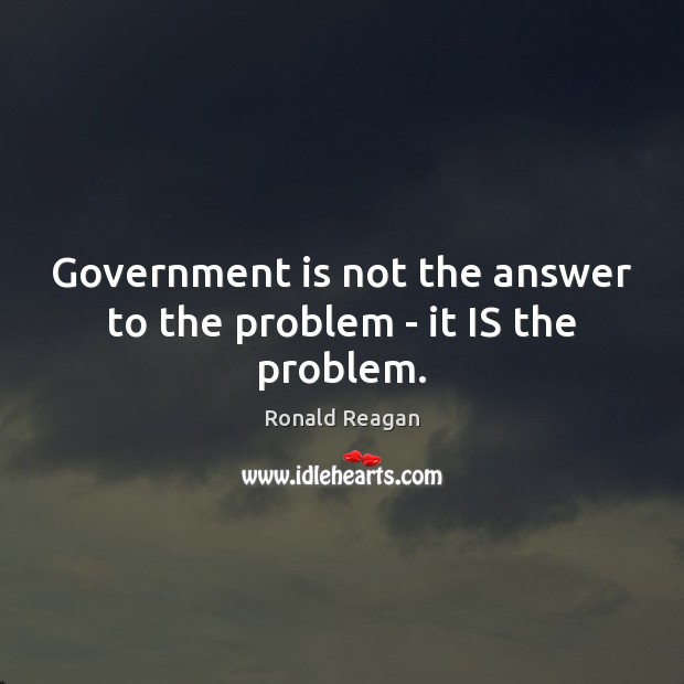 Government is not the answer to the problem – it IS the problem. Image