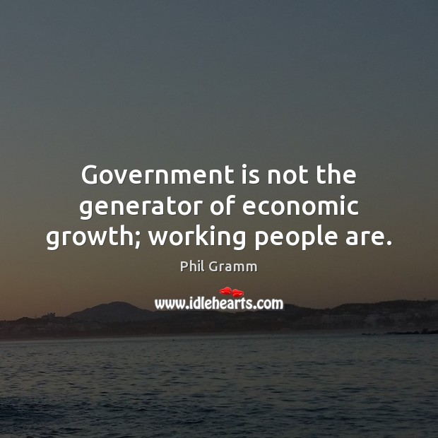 Government is not the generator of economic growth; working people are. Image