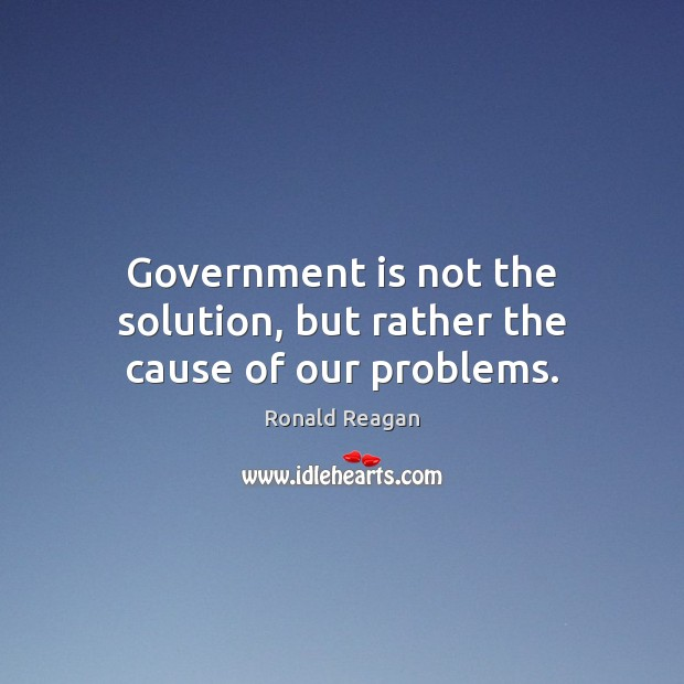 Image, Government is not the solution, but rather the cause of our problems.