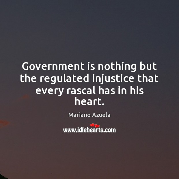 Government is nothing but the regulated injustice that every rascal has in his heart. Image