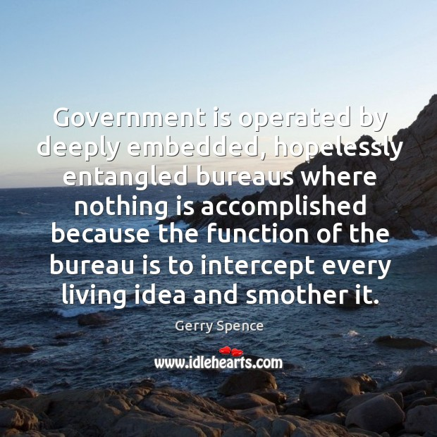 Government is operated by deeply embedded, hopelessly entangled bureaus where nothing is Gerry Spence Picture Quote