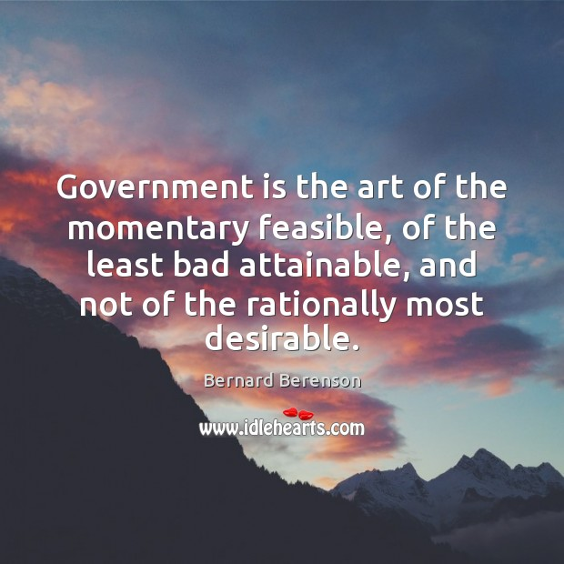 Government is the art of the momentary feasible, of the least bad Bernard Berenson Picture Quote