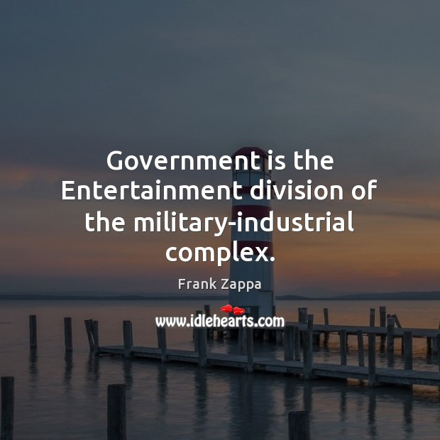Government is the Entertainment division of the military-industrial complex. Image