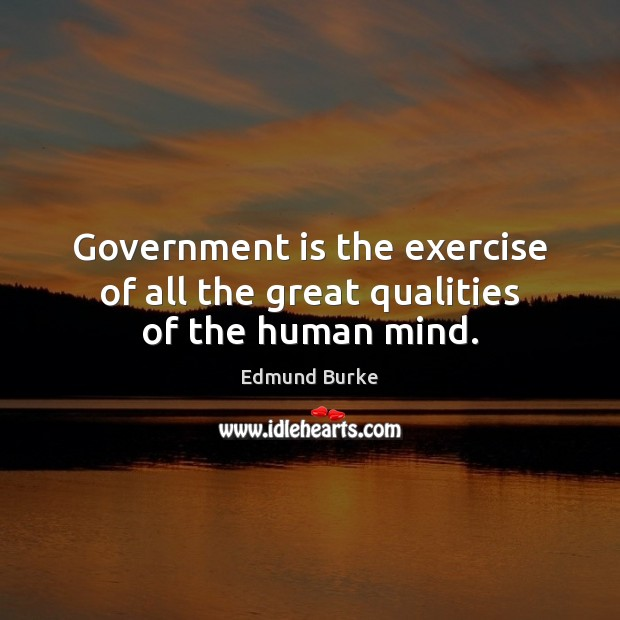 Government is the exercise of all the great qualities of the human mind. Edmund Burke Picture Quote