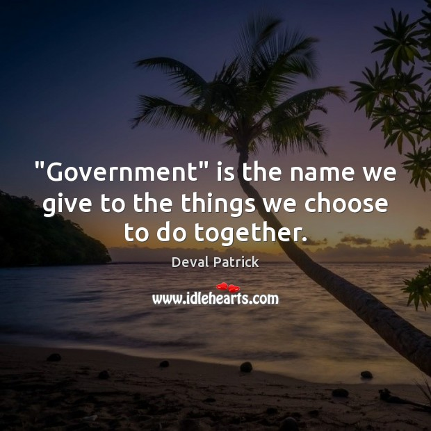 """Government"" is the name we give to the things we choose to do together. Deval Patrick Picture Quote"