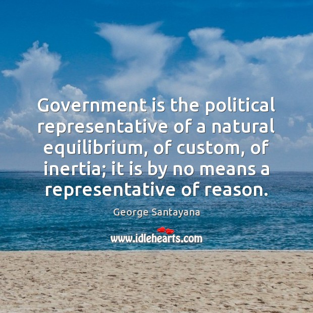 Government is the political representative of a natural equilibrium, of custom, of George Santayana Picture Quote