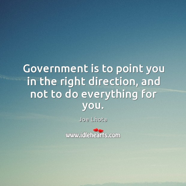 Government is to point you in the right direction, and not to do everything for you. Image