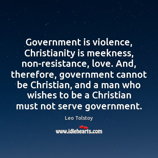 Image, Government is violence, Christianity is meekness, non-resistance, love. And, therefore, government cannot