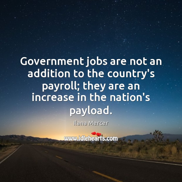 Government jobs are not an addition to the country's payroll; they are Ilana Mercer Picture Quote