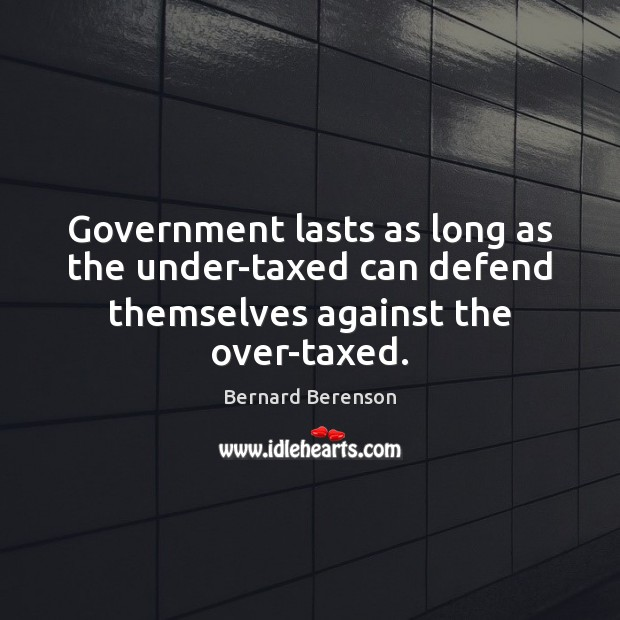 Government lasts as long as the under-taxed can defend themselves against the over-taxed. Bernard Berenson Picture Quote