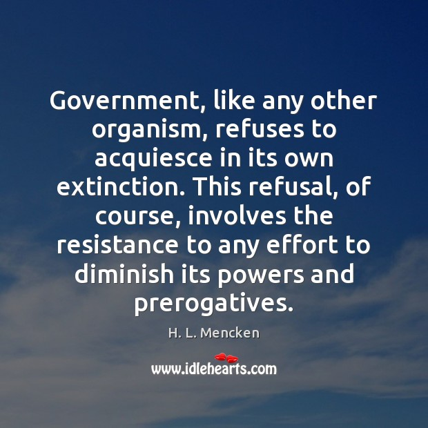 Government, like any other organism, refuses to acquiesce in its own extinction. H. L. Mencken Picture Quote