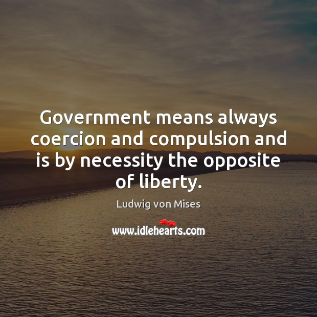 Image, Government means always coercion and compulsion and is by necessity the opposite