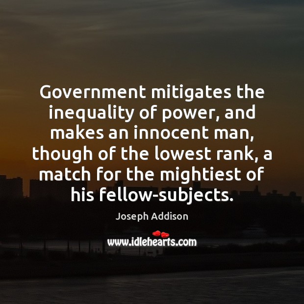 Government mitigates the inequality of power, and makes an innocent man, though Joseph Addison Picture Quote